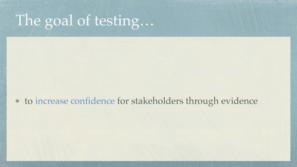 The goal of testing… to increase confidence for ...