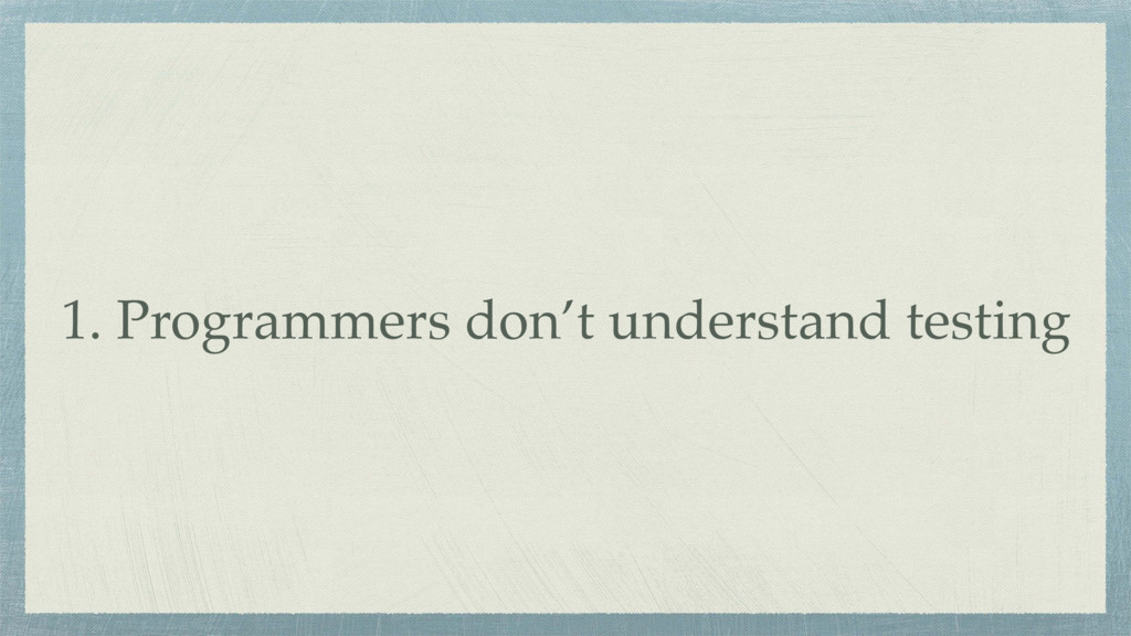 1. Programmers don't understand testing
