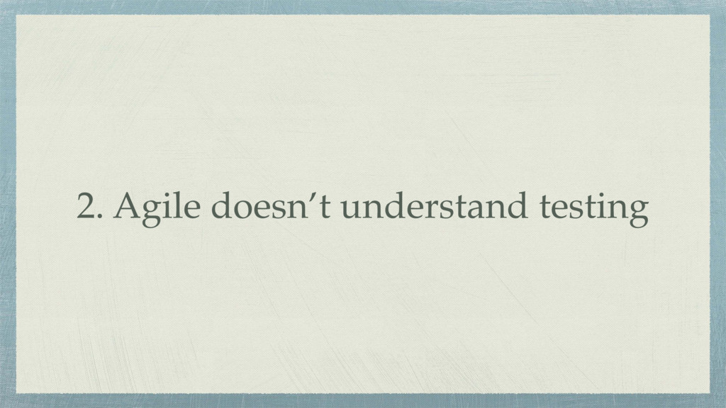 2. Agile doesn't understand testing