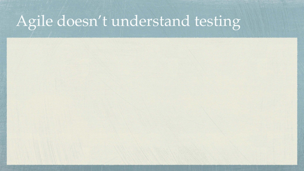 Agile doesn't understand testing