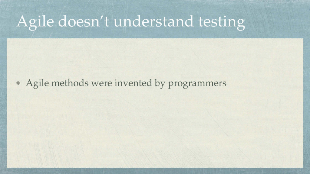 Agile doesn't understand testing Agile methods ...