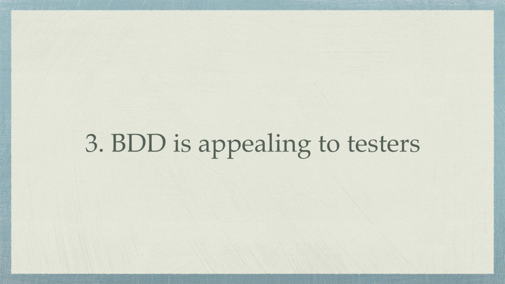 3. BDD is appealing to testers