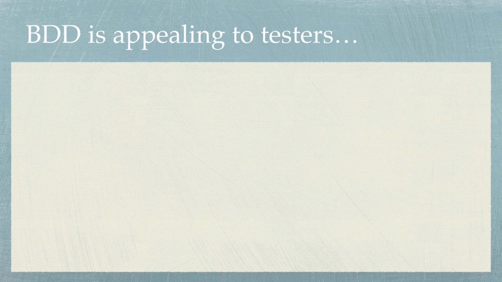 BDD is appealing to testers…