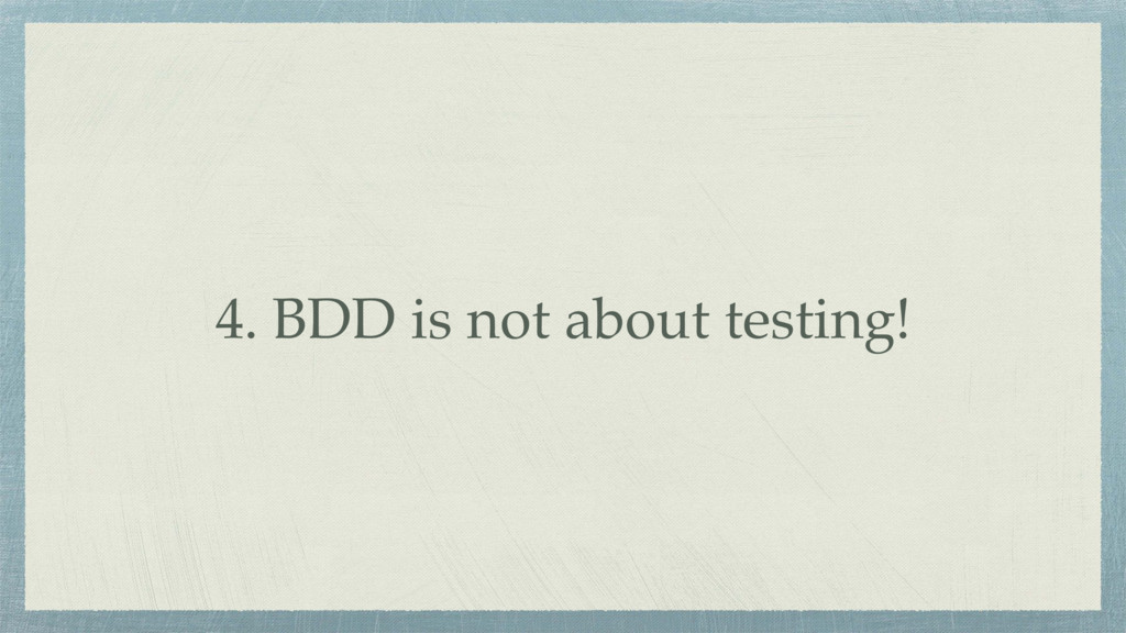 4. BDD is not about testing!