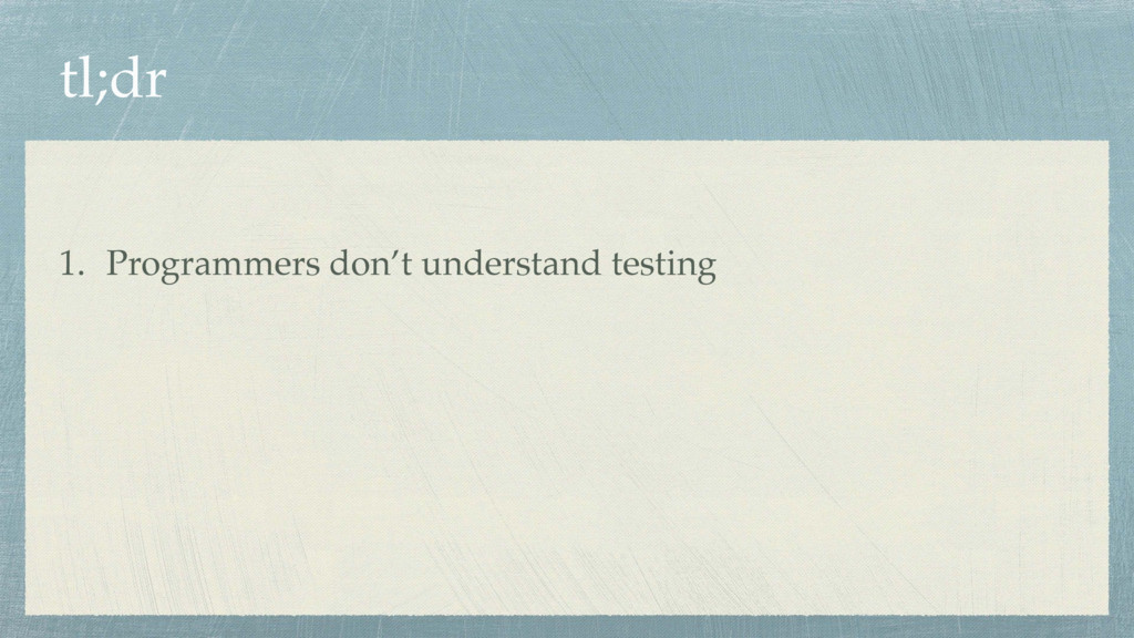 tl;dr 1. Programmers don't understand testing