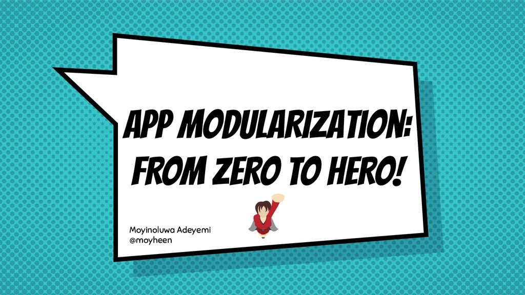 APP MODULARIzation: FROM ZERO TO HERO! Moyinolu...