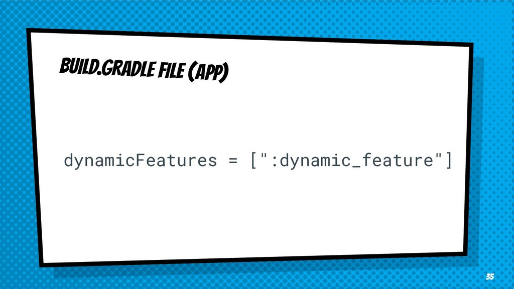 "35 BUILD.GRADLE FILE (APP) dynamicFeatures = [""..."