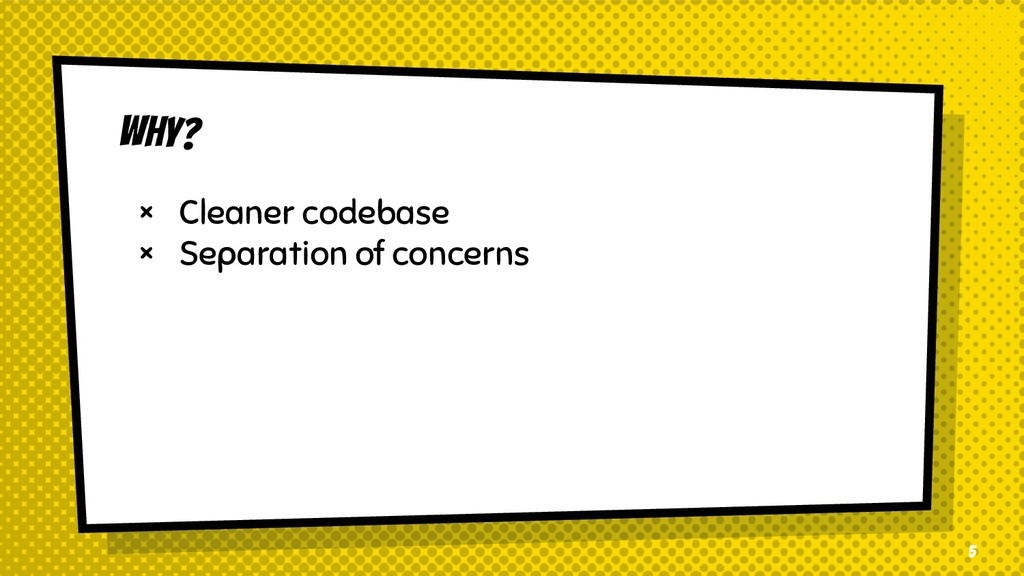 WHY? × Cleaner codebase × Separation of concern...