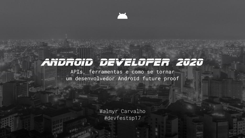 Walmyr Carvalho #devfestsp17 android DEVElOPEr ...
