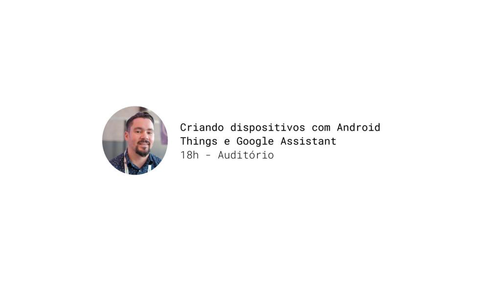 Criando dispositivos com Android Things e Googl...