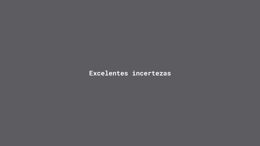 Excelentes incertezas
