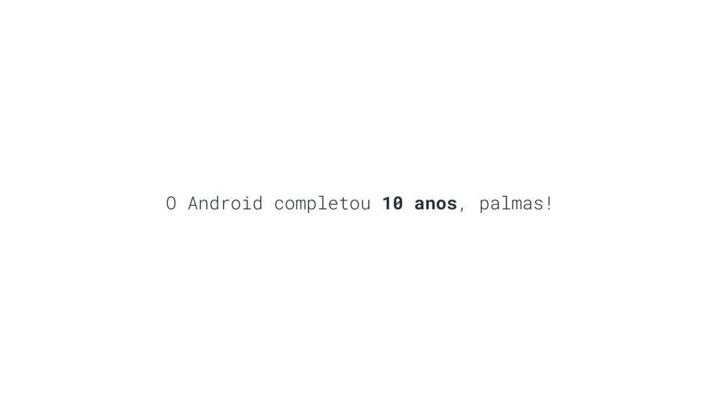 O Android completou 10 anos, palmas!