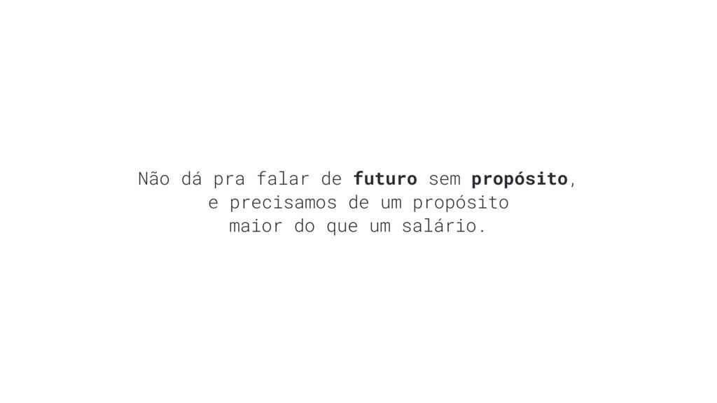 Não dá pra falar de futuro sem propósito, e pre...