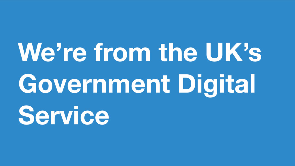 We're from the UK's Government Digital Service