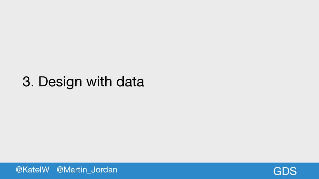 GDS 3. Design with data @KateIW @Martin_Jordan