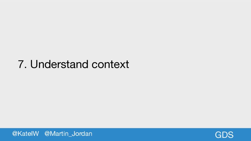 GDS 7. Understand context @KateIW @Martin_Jordan