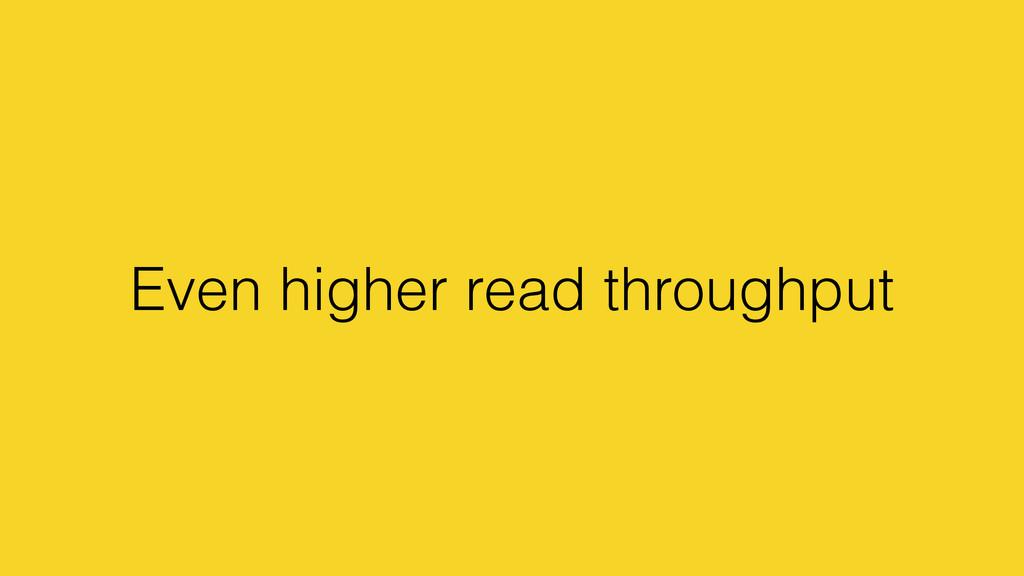 Even higher read throughput
