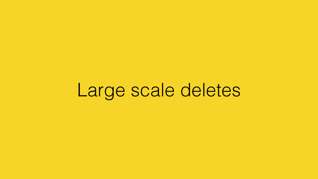 Large scale deletes