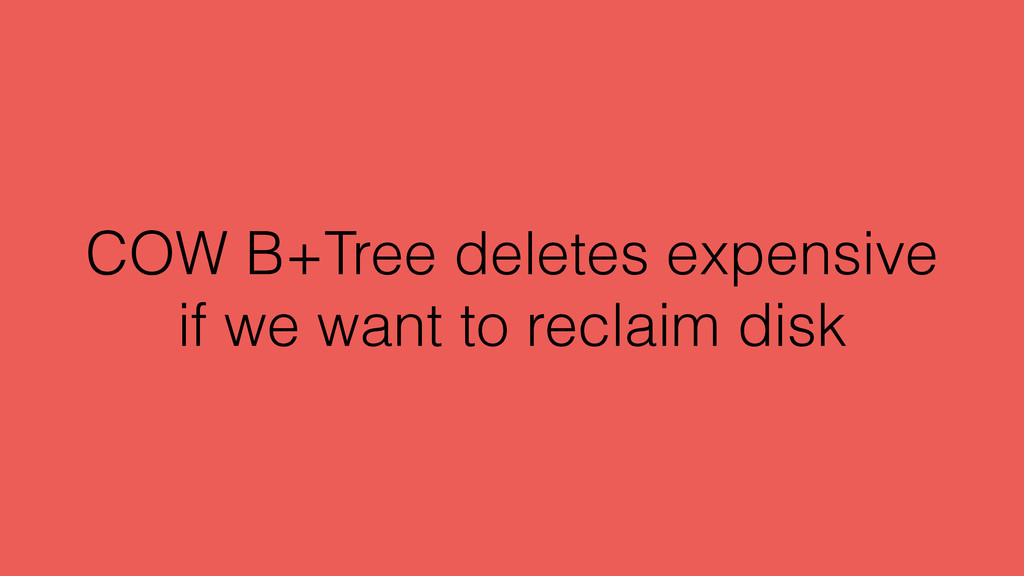 COW B+Tree deletes expensive if we want to recl...