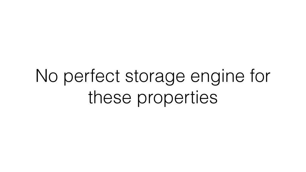 No perfect storage engine for these properties