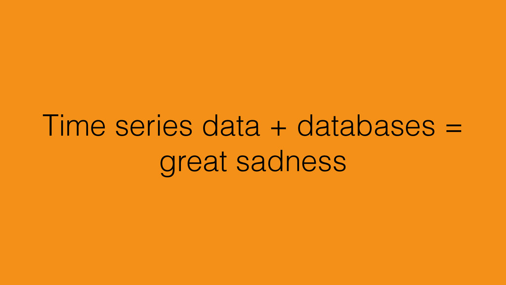 Time series data + databases = great sadness