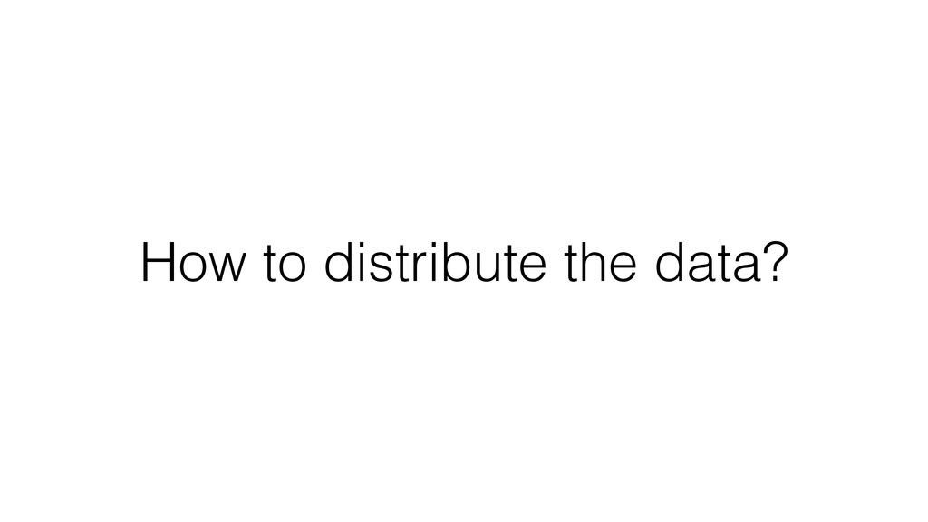 How to distribute the data?