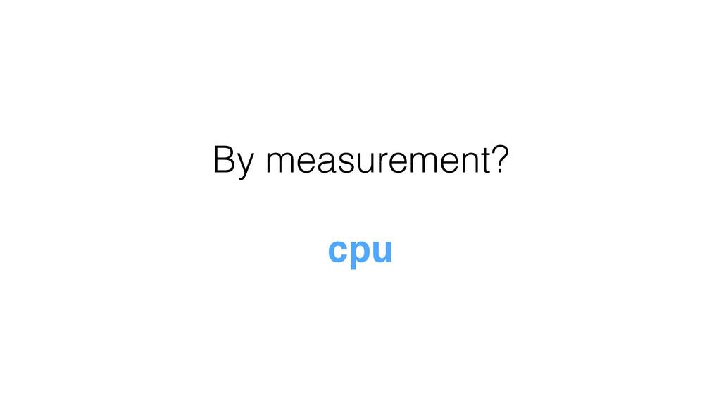 By measurement? cpu