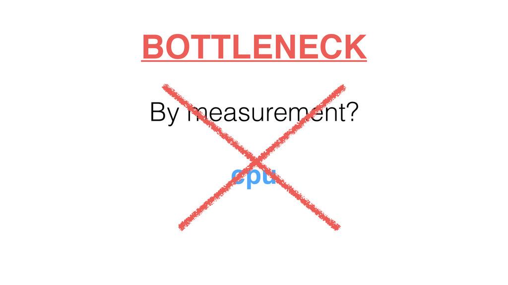 By measurement? cpu BOTTLENECK