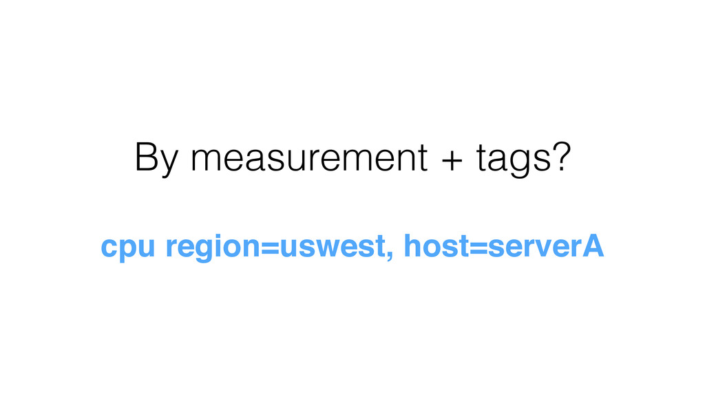 By measurement + tags? cpu region=uswest, host=...
