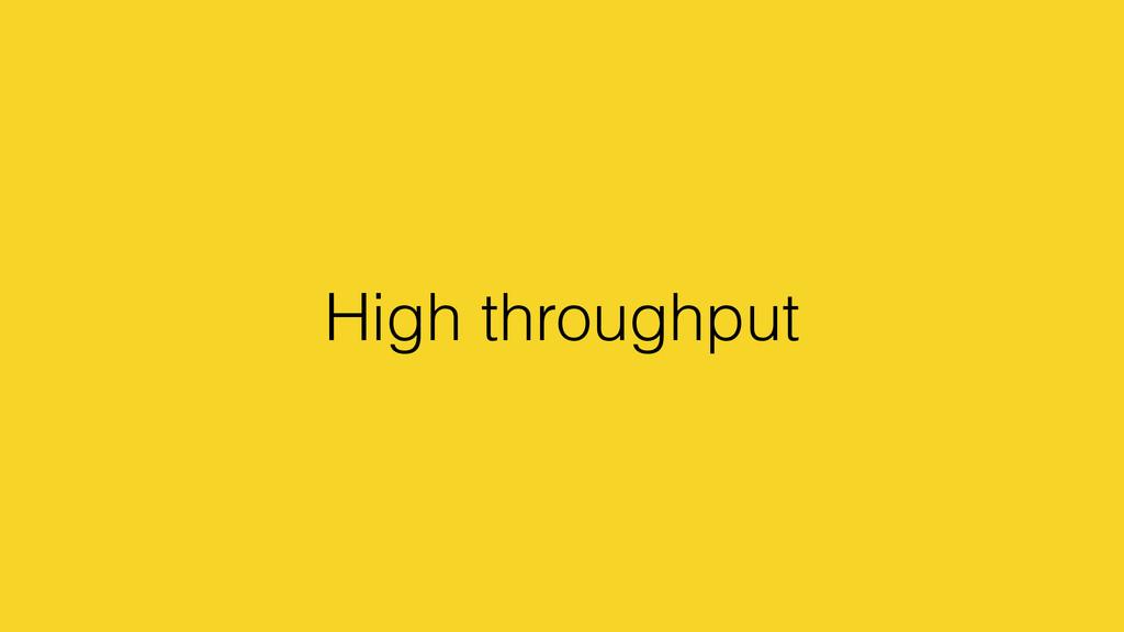 High throughput