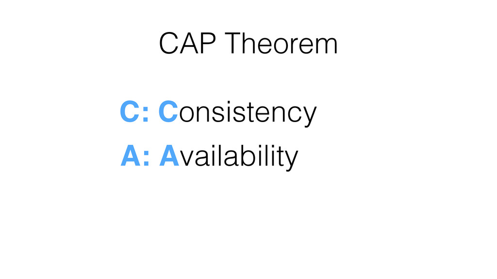 CAP Theorem C: Consistency A: Availability