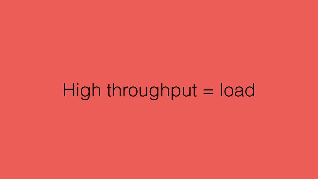 High throughput = load