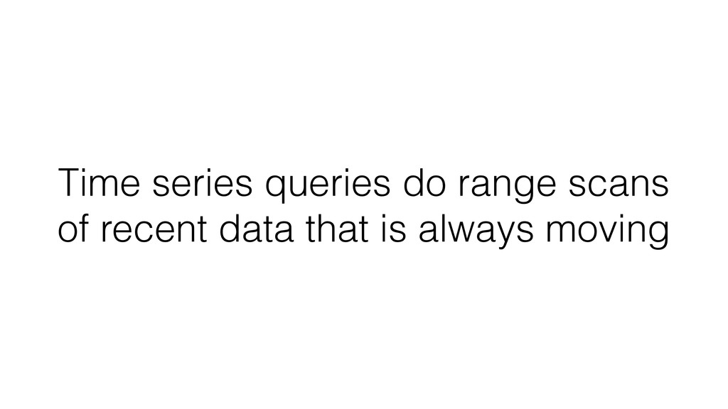 Time series queries do range scans of recent da...
