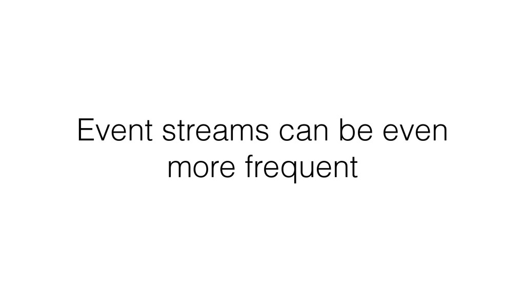 Event streams can be even more frequent
