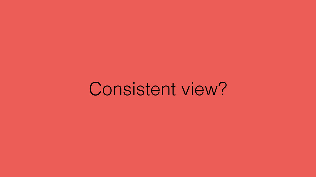 Consistent view?