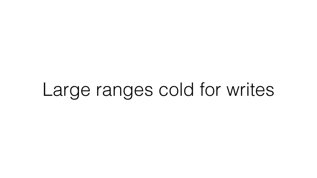 Large ranges cold for writes