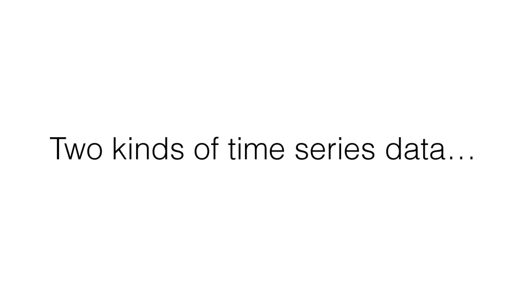 Two kinds of time series data…