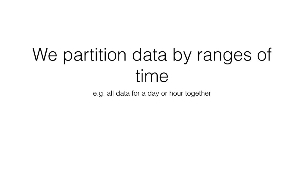 We partition data by ranges of time e.g. all da...