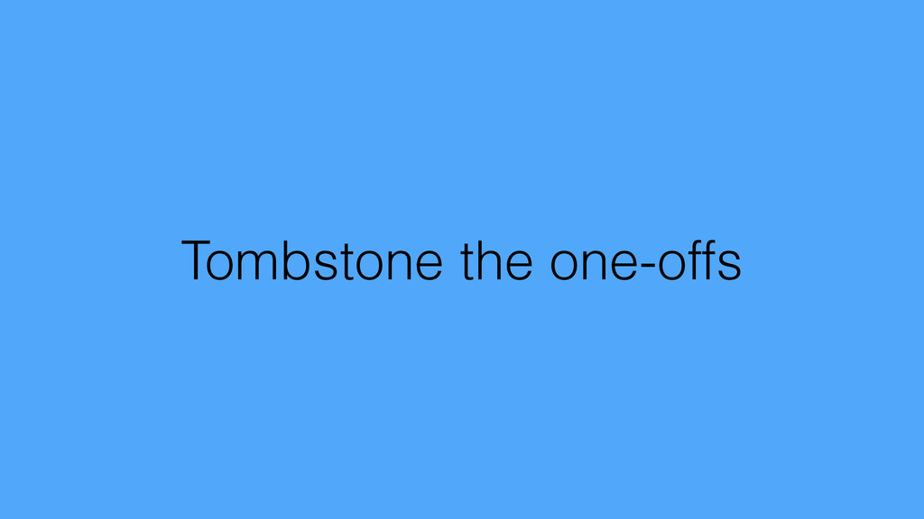 Tombstone the one-offs