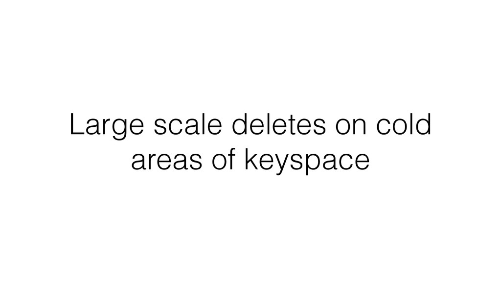 Large scale deletes on cold areas of keyspace