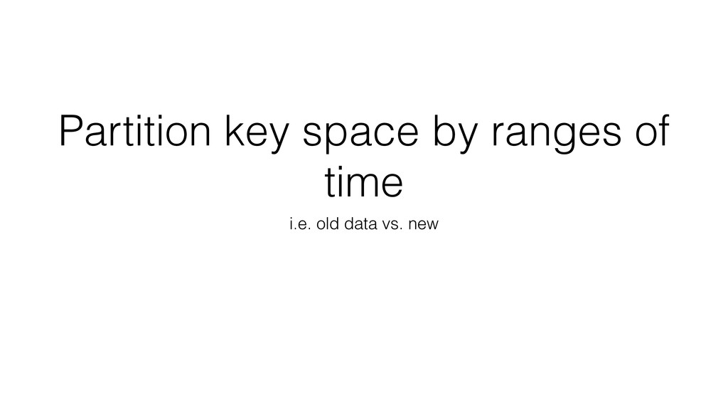 Partition key space by ranges of time i.e. old ...