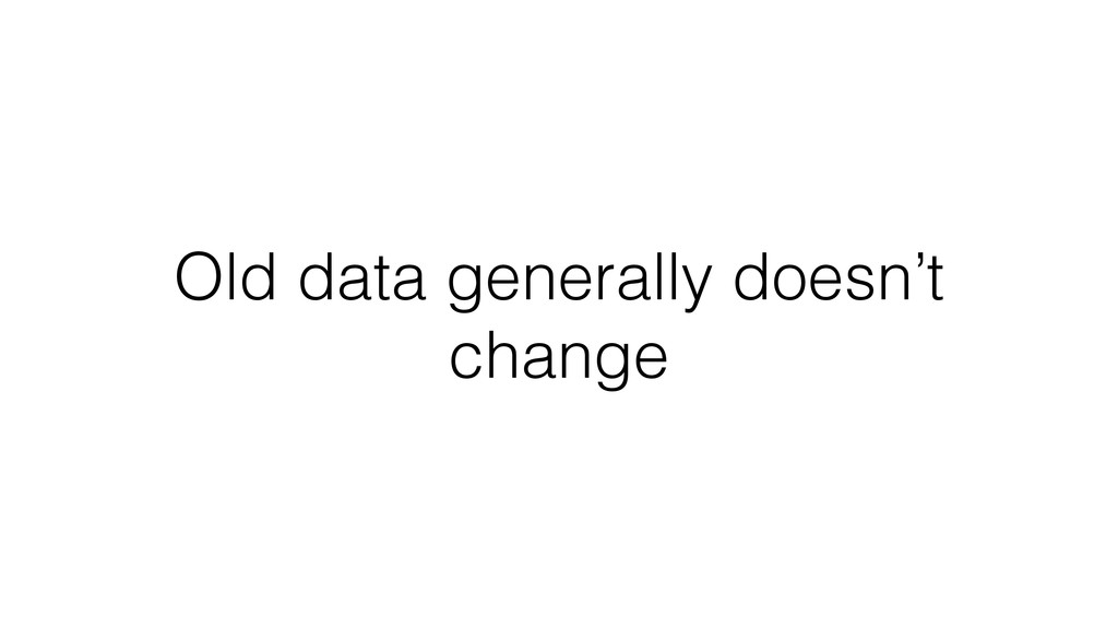 Old data generally doesn't change