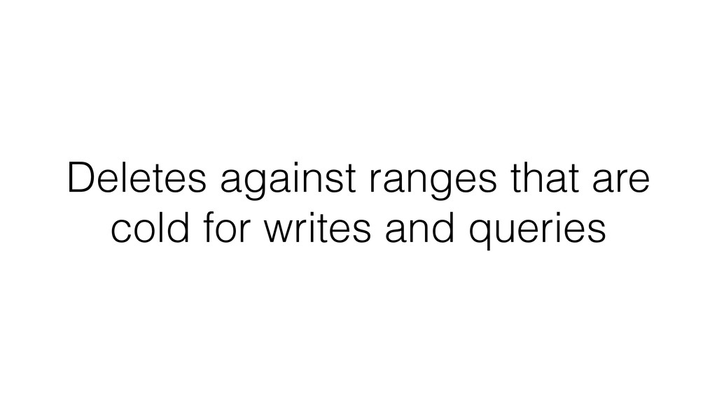 Deletes against ranges that are cold for writes...