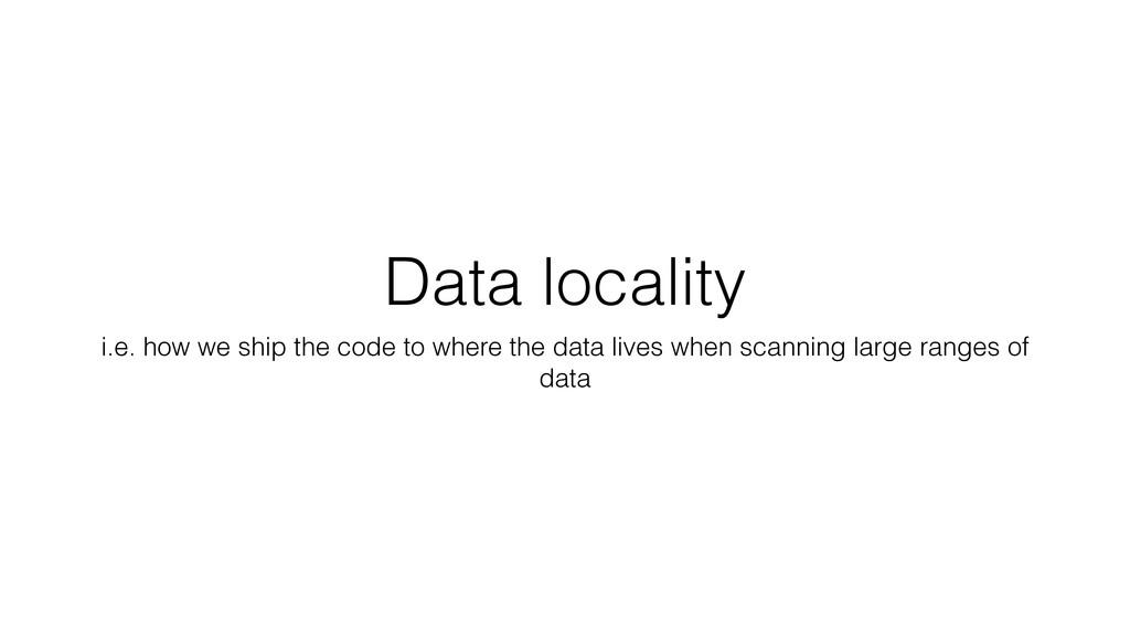 Data locality i.e. how we ship the code to wher...