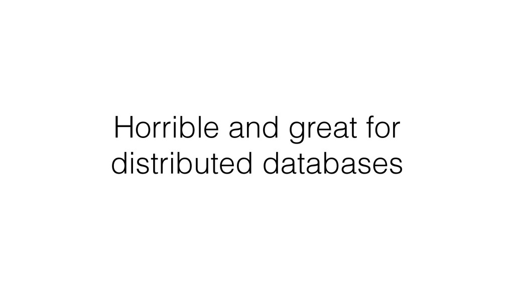 Horrible and great for distributed databases