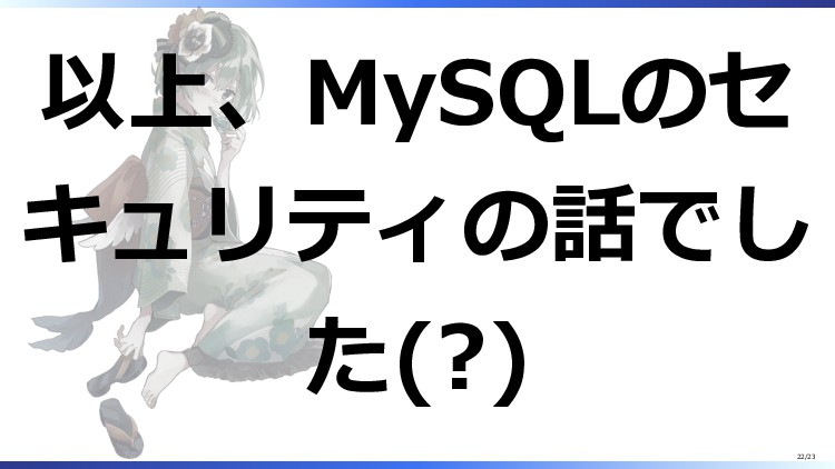 以上、MySQLのセ キュリティの話でし た(?) 22/23