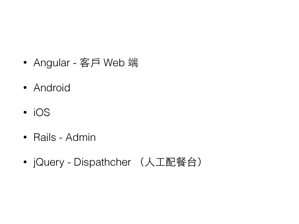 • Angular - 客⼾戶 Web 端 • Android • iOS • Rails -...