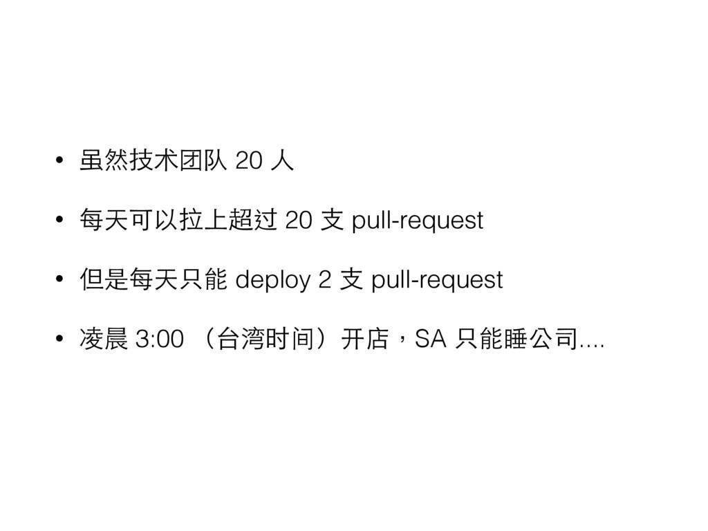 • 虽然技术团队 20 ⼈人 • 每天可以拉上超过 20 ⽀支 pull-request • ...