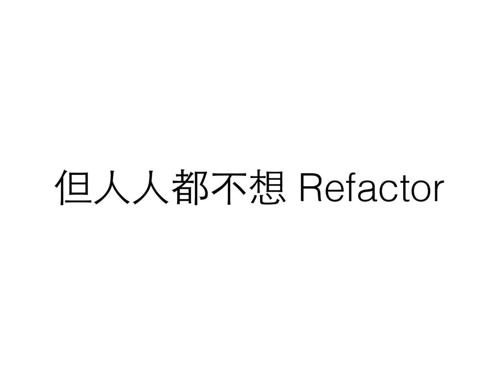 但⼈人⼈人都不想 Refactor