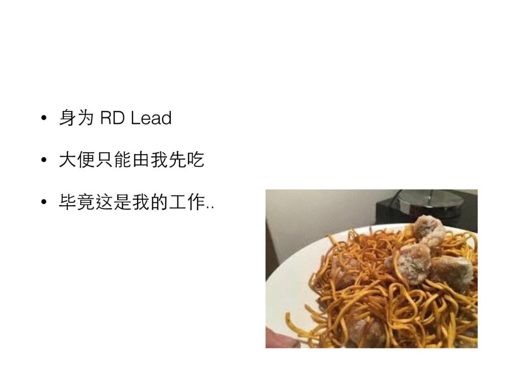 • ⾝身为 RD Lead • ⼤大便只能由我先吃 • 毕竟这是我的⼯工作..